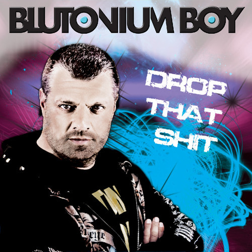 Drop that shit blutonium boy